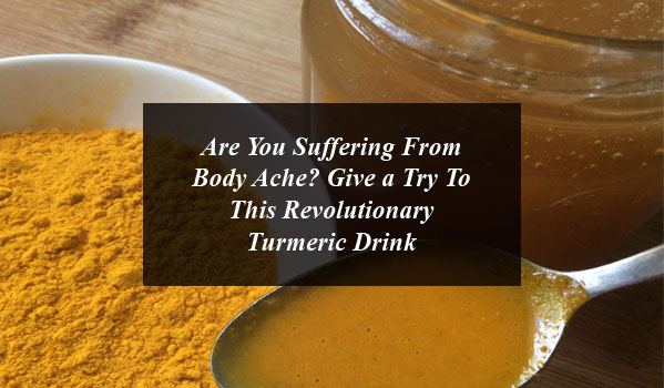 Are You Suffering From Body Ache? Give a Try To This Revolutionary Turmeric Drink