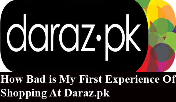 How Bad is My First Experience Of Shopping At Daraz.pk