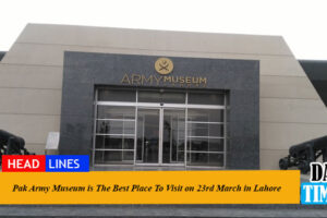 Pak Army Museum is The Best Place To Visit on 23rd March in Lahore