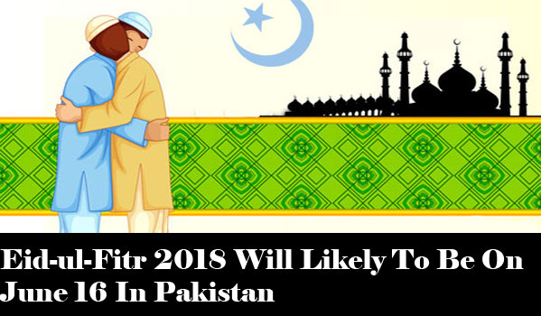 Eid-ul-Fitr 2018 Will Likely To Be On June 16 In Pakistan