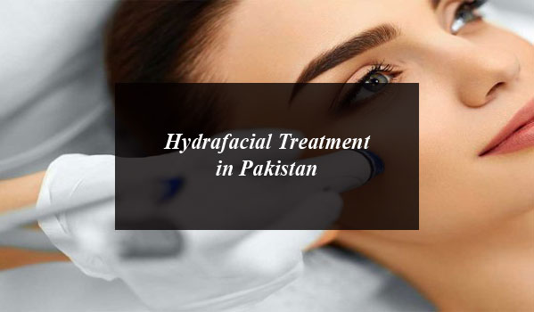 What is Hydrafacial Treatment? Its Cost and 5 Best Hydrafacial Clinics in Pakistan