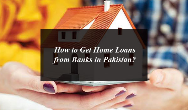 How to Get Home Loans from Banks in Pakistan?