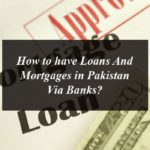How to have Loans And Mortgages in Pakistan Via Banks?