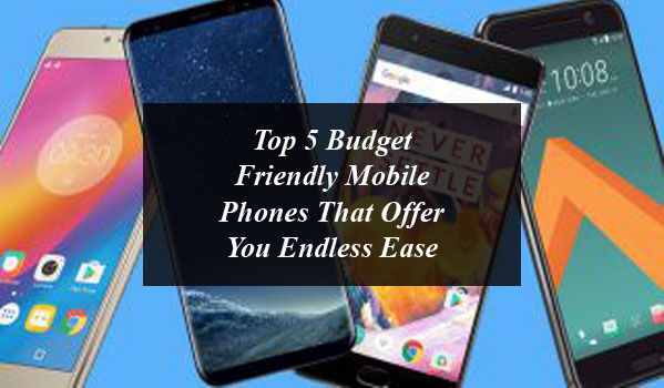 Top 5 Budget Friendly Mobile Phones That Offer You Endless Ease