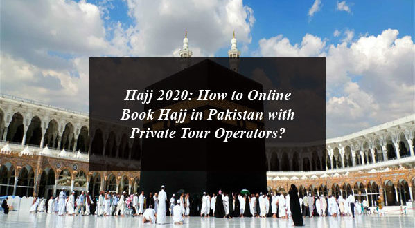 Hajj 2020: How to Online Book Hajj in Pakistan with Private Tour Operators?