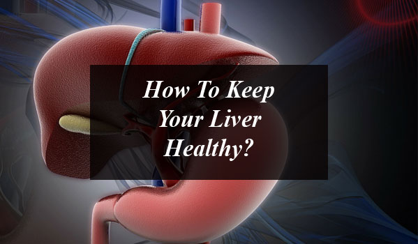How To Keep Your Liver Healthy?