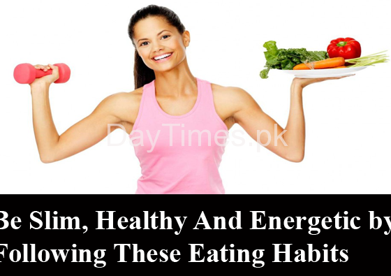 Be Slim, Healthy And Energetic by Following These Eating Habits