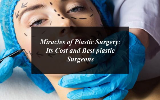 Miracles of Plastic Surgery: Its Cost and Best plastic Surgeons in Pakistan