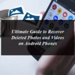 Ultimate Guide to Recover Deleted Photos and Videos On Android Phones