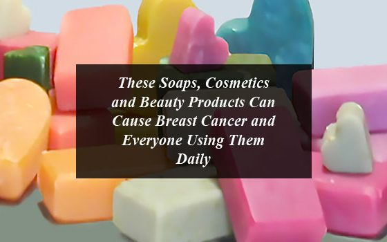 These Soaps, Cosmetics and Beauty Products Can Cause Breast Cancer and Everyone Using Them Daily
