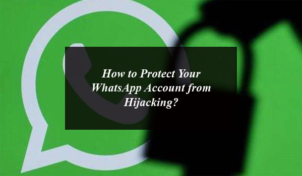 How to Protect Your WhatsApp Account from Hijacking?
