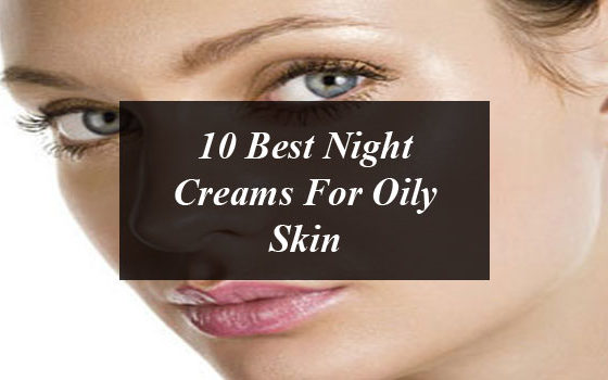 10 Best Night Creams For Oily Skin
