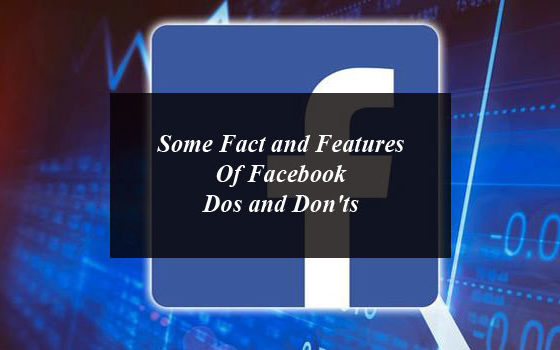 Some Fact and Features Of Facebook: Dos and Don'ts