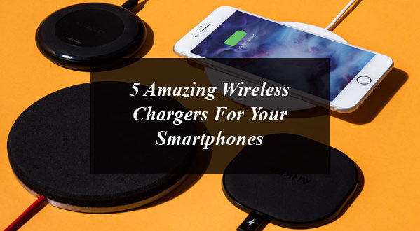 5 Amazing Wireless Chargers for Your Smartphones