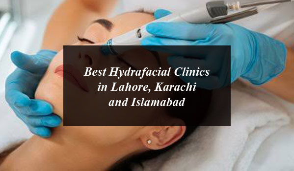 Best Hydrafacial Clinics in Lahore, Karachi and Islamabad