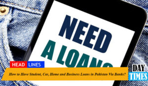 How to Have Student, Car, Home and Business Loans in Pakistan Via Banks?