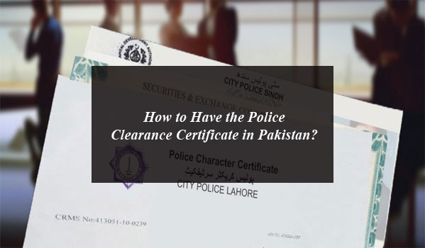How to Have the Police Clearance Certificate in Pakistan?