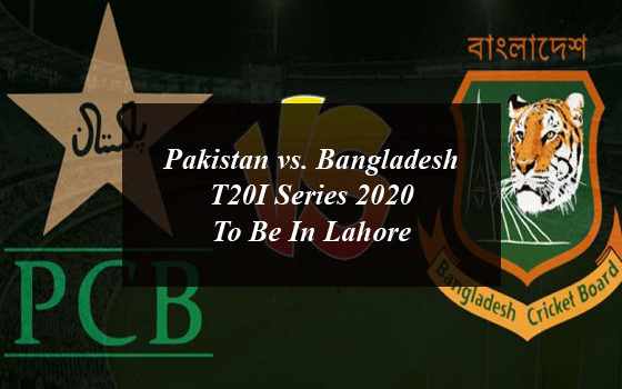 Pakistan vs. Bangladesh T20I Series 2020 To Be In Lahore