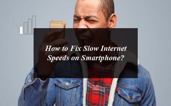 How to Fix Slow Internet Speeds on Smartphone?