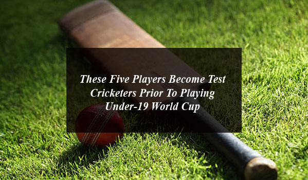These Five Players Become Test Cricketers Prior To Playing Under-19 World Cup