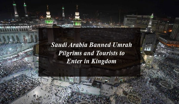 Saudi Arabia Banned Umrah Pilgrims and Tourists to Enter in Kingdom