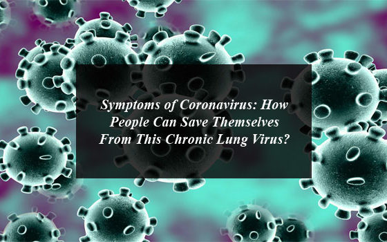 Symptoms of Coronavirus: How People Can Save Themselves From This Chronic Lung Virus?
