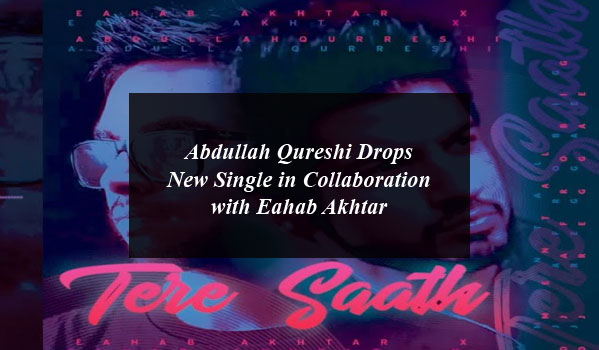 Abdullah Qureshi Drops New Single in Collaboration with Eahab Akhtar