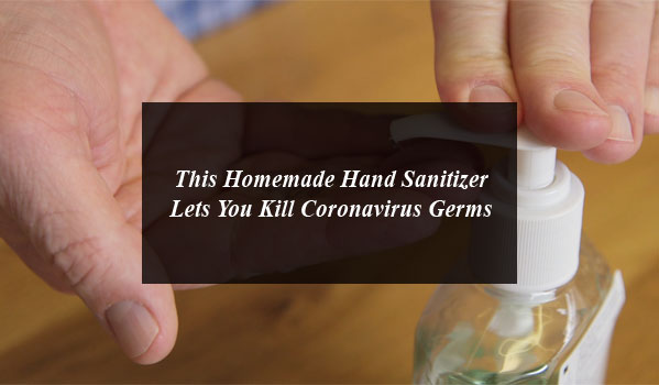 This Homemade Hand Sanitizer Lets You Kill Coronavirus Germs