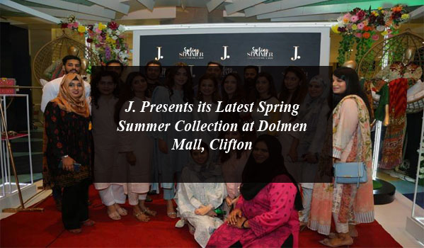 J. Presents its Latest Spring Summer Collection at Dolmen Mall, Clifton