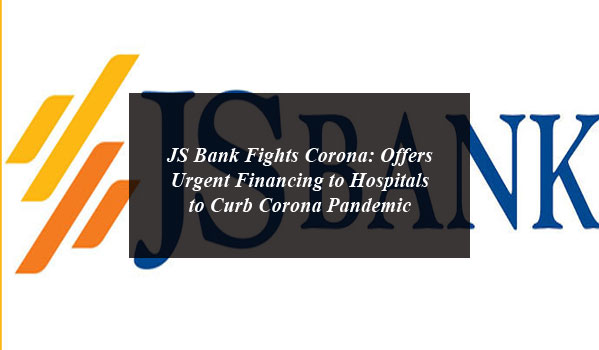 JS Bank Fights Corona: Offers Urgent Financing to Hospitals to Curb Corona Pandemic