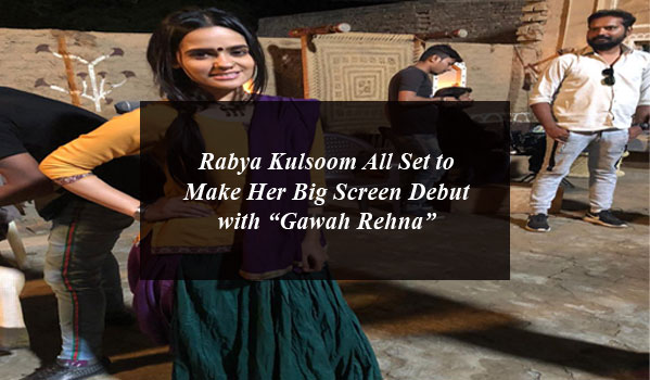 "Rabya Kulsoom All Set to Make Her Big Screen Debut with ""Gawah Rehna"""