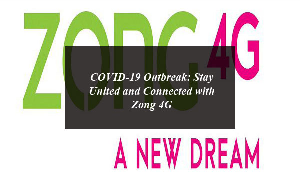 COVID-19 Outbreak: Stay United and Connected with Zong 4G