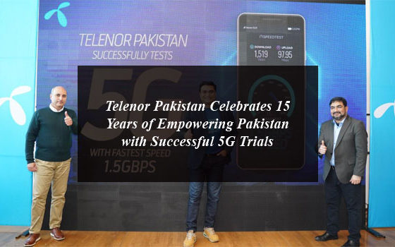 Telenor Pakistan Celebrates 15 Years of Empowering Pakistan with Successful 5G Trials