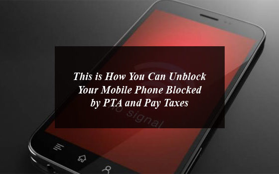 This is How You Can Unblock Your Mobile Phone Blocked by PTA and Pay Taxes