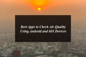 These Are the Best Apps to Check Air Quality Using Android and iOS Devices