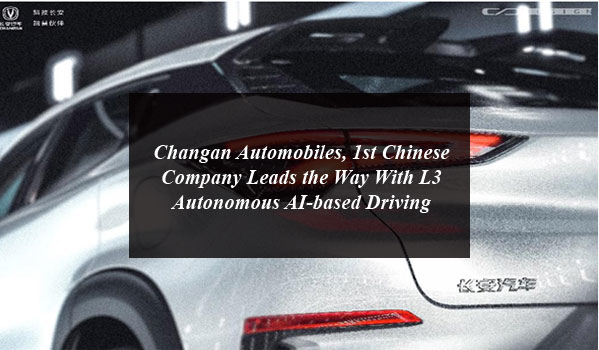 Changan Automobiles, 1st Chinese Company Leads the Way With L3 Autonomous AI-based Driving