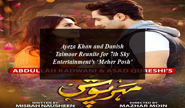 Ayeza Khan and Danish Taimoor Reunite for 7th Sky Entertainment's 'Meher Posh'
