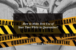 How to Make Best Use of Your Time While in Quarantine?