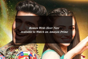 Romeo Weds Heer Now Available to Watch on Amazon Prime