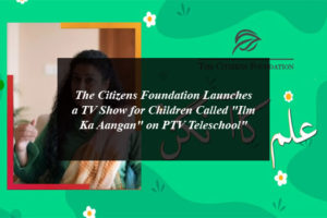 "The Citizens Foundation Launches a TV Show for Children Called ""Ilm Ka Aangan"" on PTV Teleschool"""