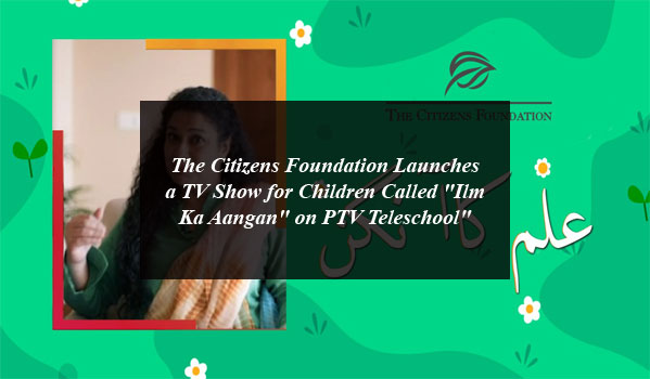 """The Citizens Foundation Launches a TV Show for Children Called """"Ilm Ka Aangan"""" on PTV Teleschool"""""""