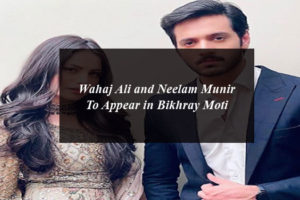 Wahaj Ali and Neelam Munir To Appear in Bikhray Moti