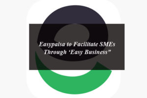 Easypaisa to Facilitate SMEs Through 'Easy Business""