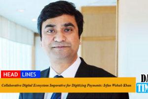 Collaborative Digital Ecosystem Imperative for Digitizing Payments: Irfan Wahab Khan