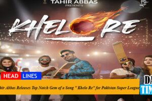 "Tahir Abbas Releases Top Notch Gem of a Song "" Khelo Re"" for Pakistan Super League"